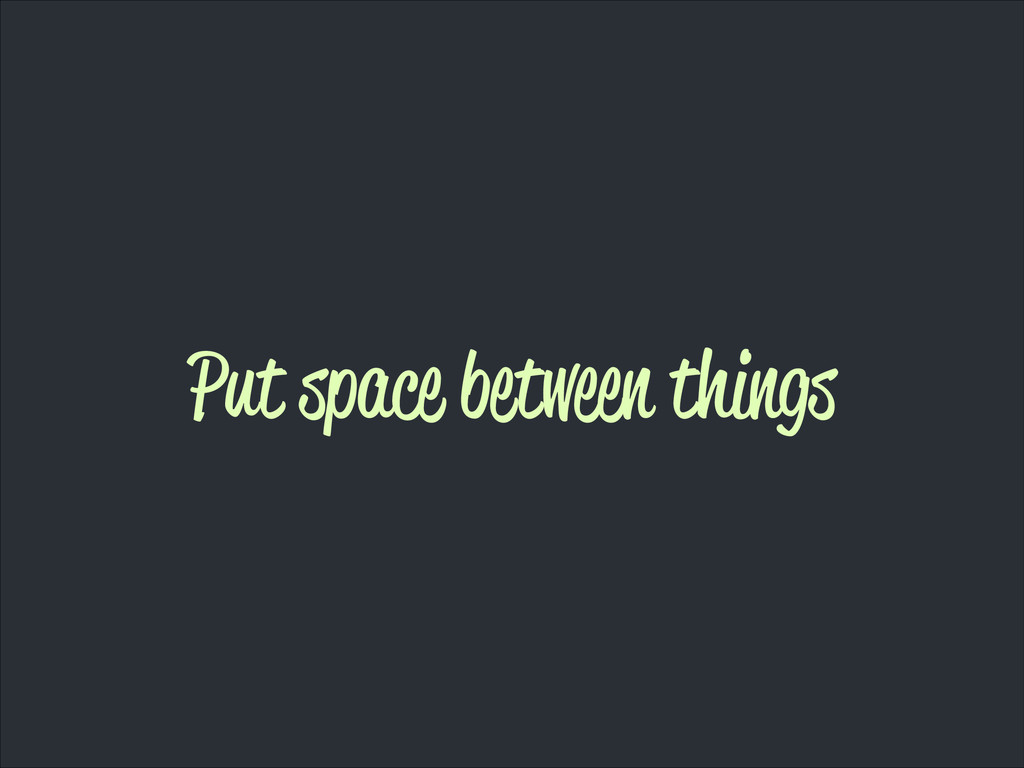 Put space between things