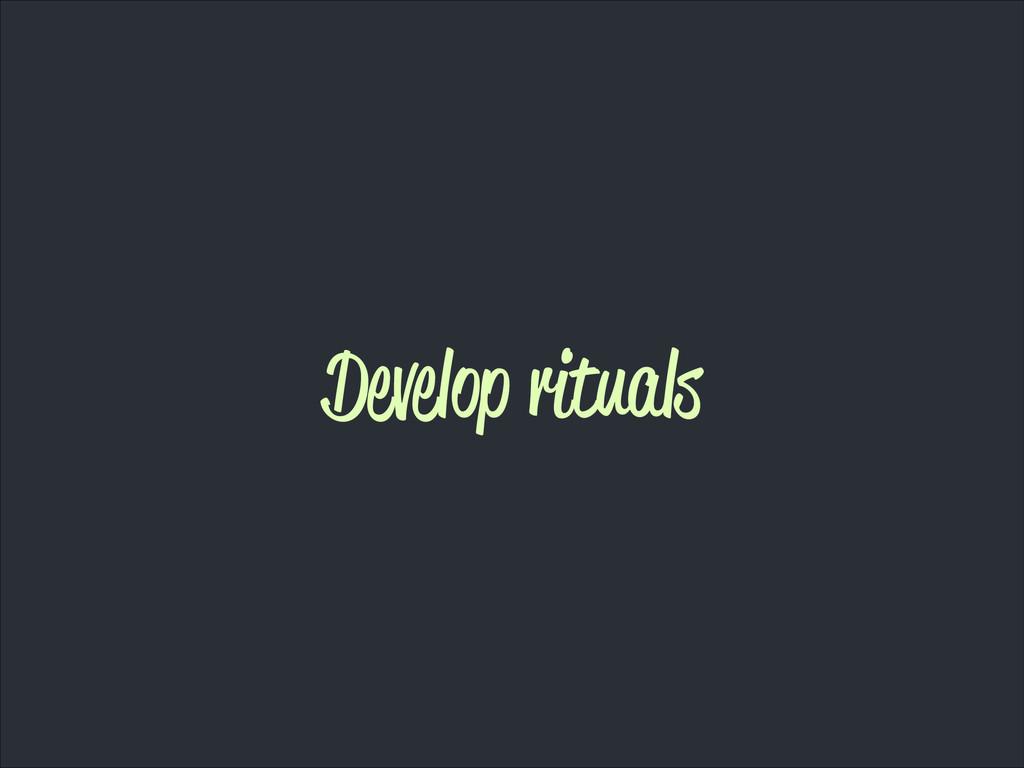 Develop rituals