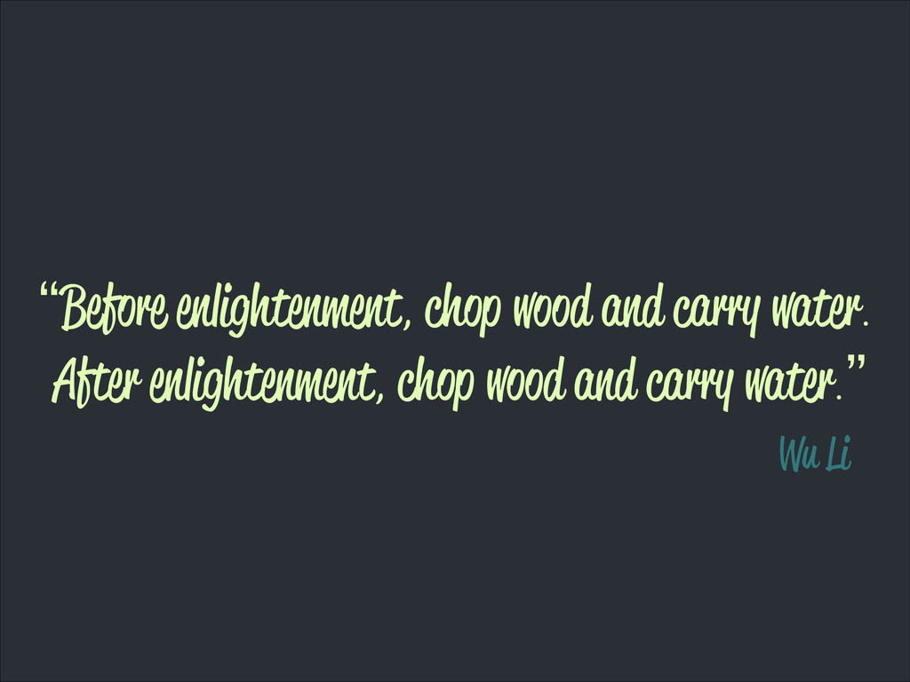 """Before enlightenment, chop wood and carry wate..."