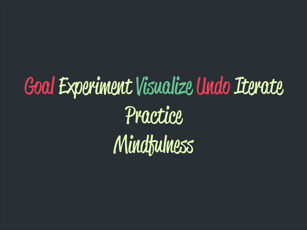 Goal Experiment Visualize Undo Iterate Practice...