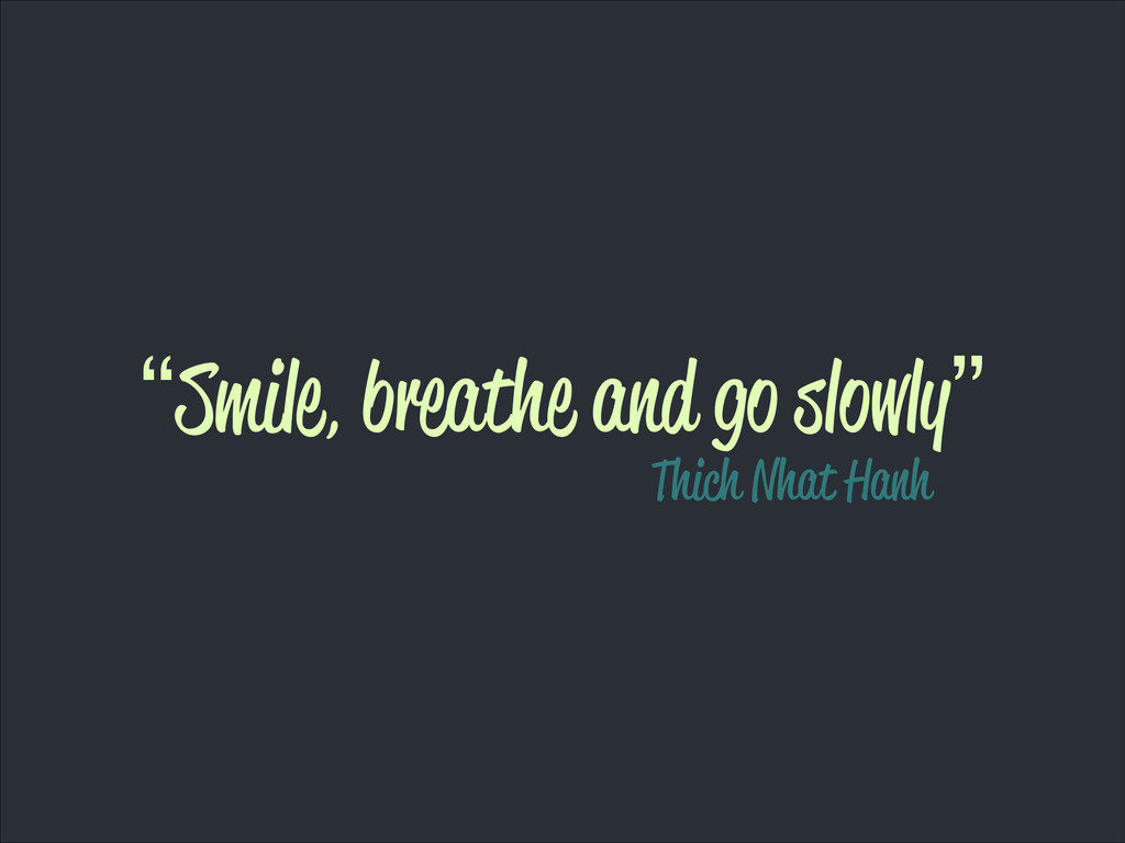 """Smile, breathe and go slowly"" Thich Nhat Hanh"