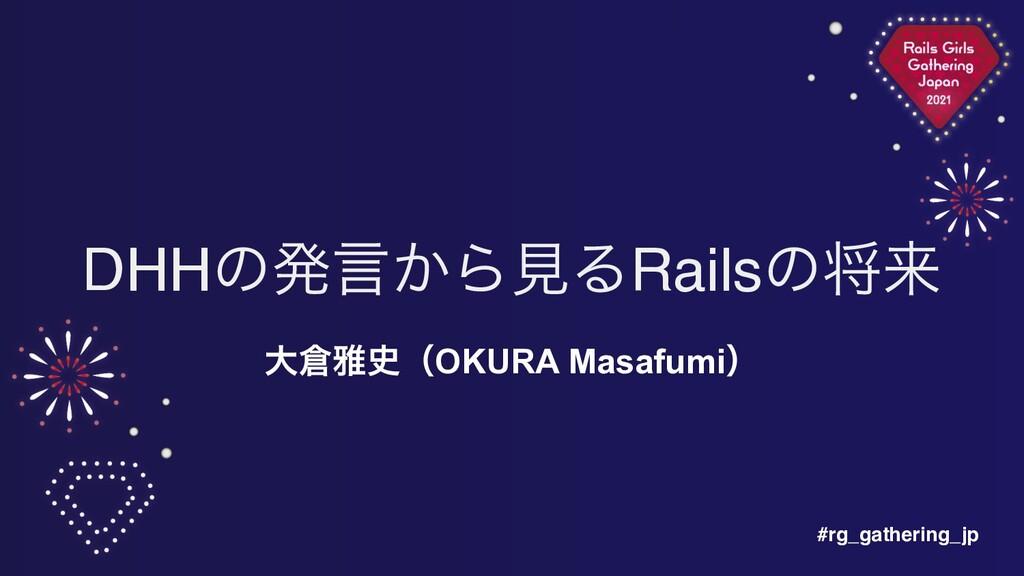 #rg_gathering_jp DHHͷൃݴ͔ΒݟΔRailsͷকདྷ େխʢOKURA ...