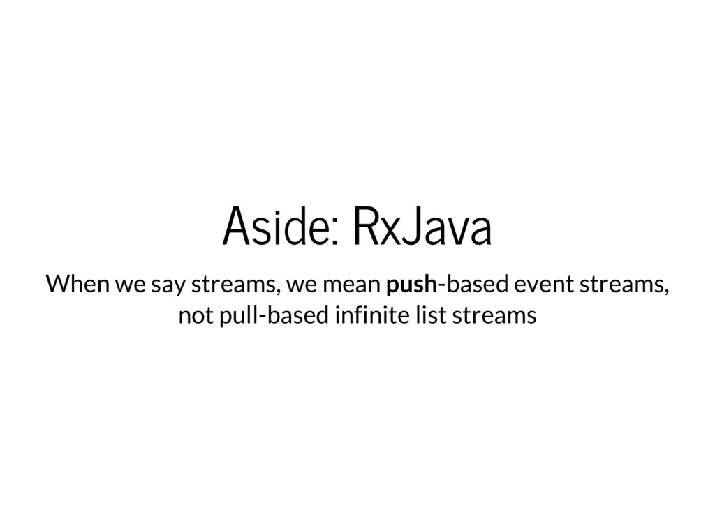 Aside: RxJava When we say streams, we mean push...
