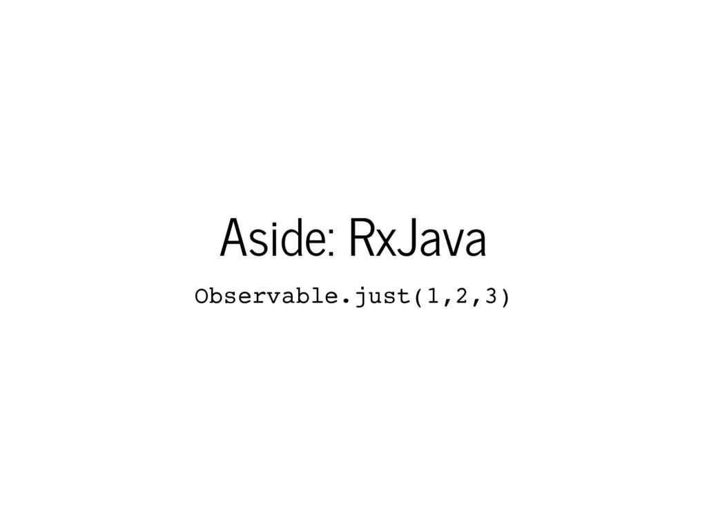 Aside: RxJava O b s e r v a b l e . j u s t ( 1...