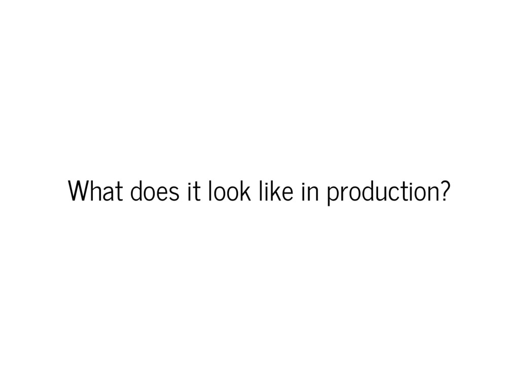 What does it look like in production?
