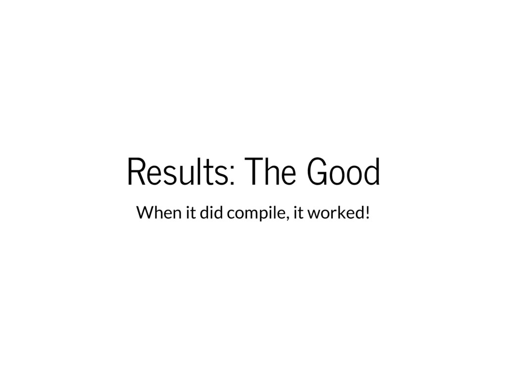 Results: The Good When it did compile, it worke...
