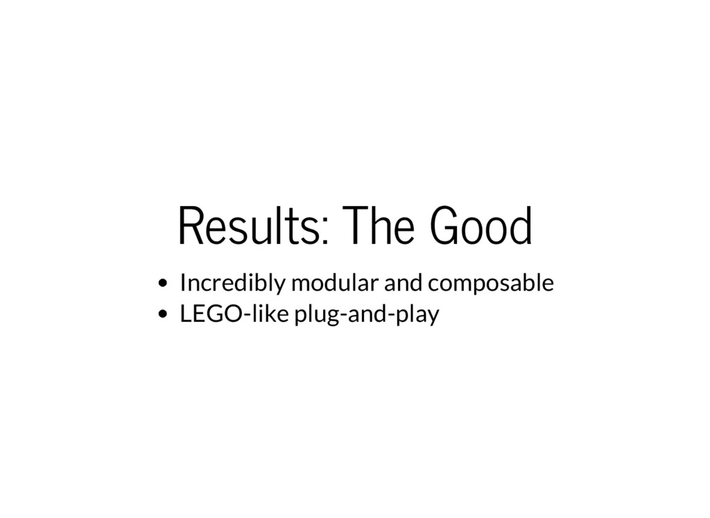 Results: The Good Incredibly modular and compos...