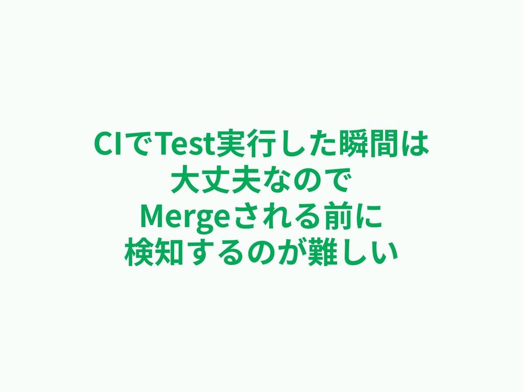 CIでTest実⾏した瞬間は ⼤丈夫なので Mergeされる前に 検知するのが難しい