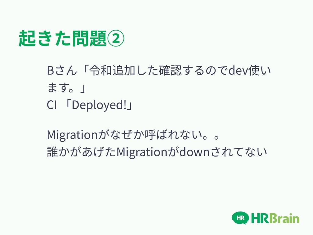 起きた問題② Bさん「令和追加した確認するのでdev使い ます。」 CI 「Deployed...