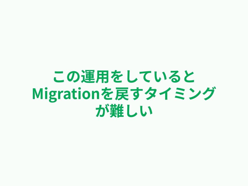 この運⽤をしていると Migrationを戻すタイミング が難しい