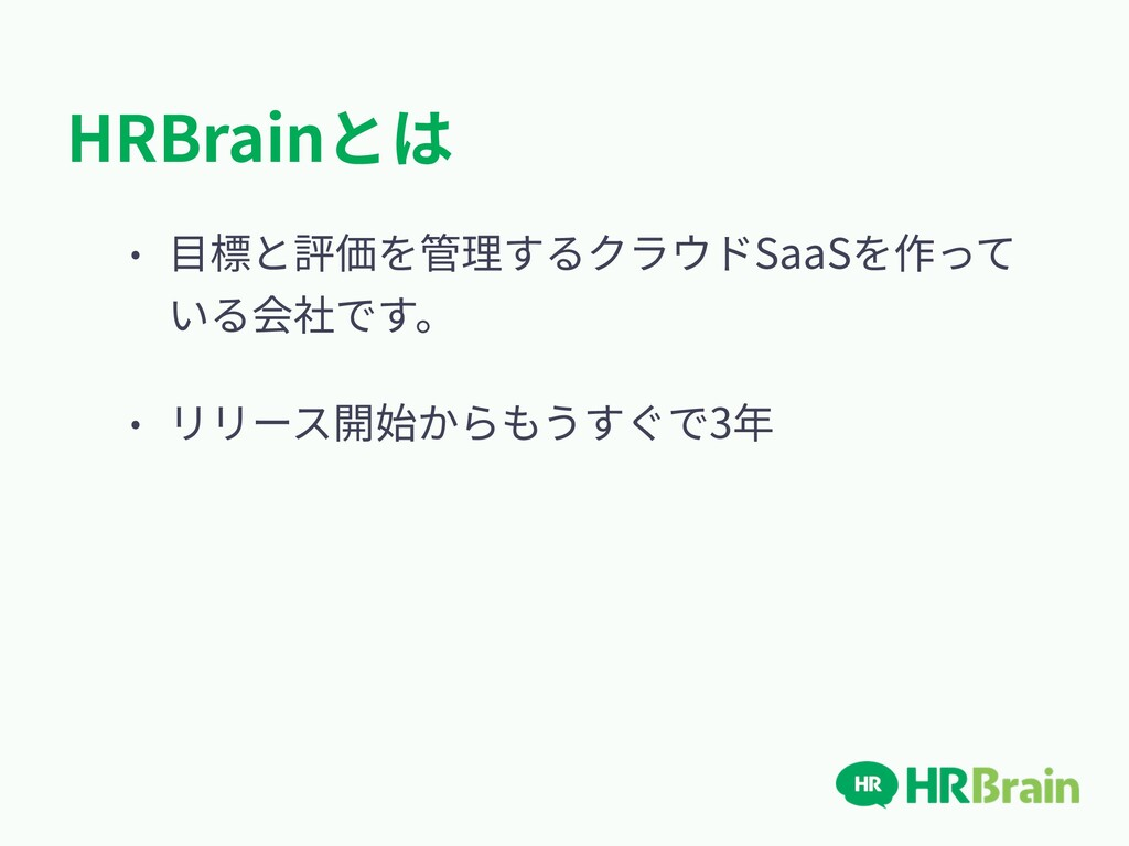 HRBrainとは • ⽬標と評価を管理するクラウドSaaSを作って いる会社です。 • リリ...