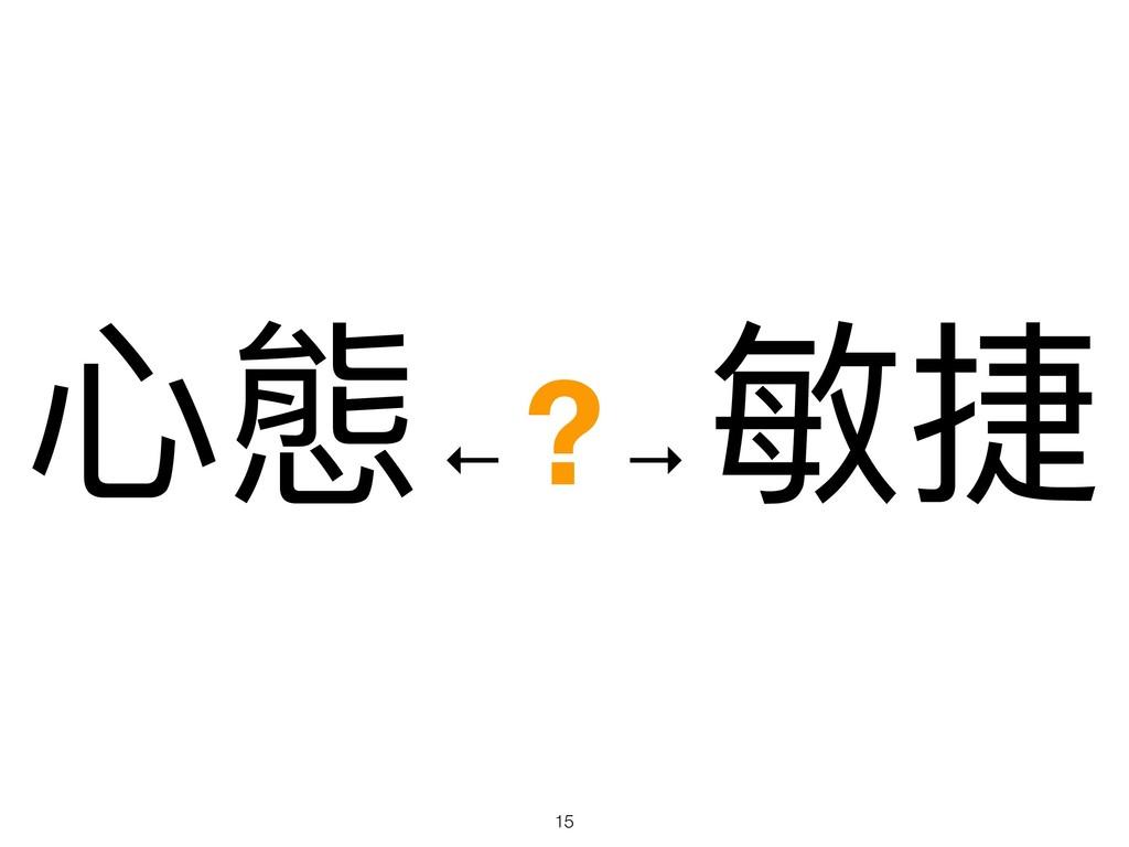 ⼼心態 ← ? → 敏捷 !15