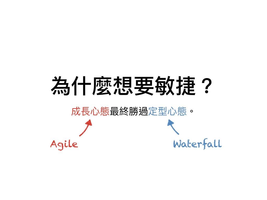 為什什麼想要敏捷? 成長⼼心態最終勝過定型⼼心態。 Agile Waterfall