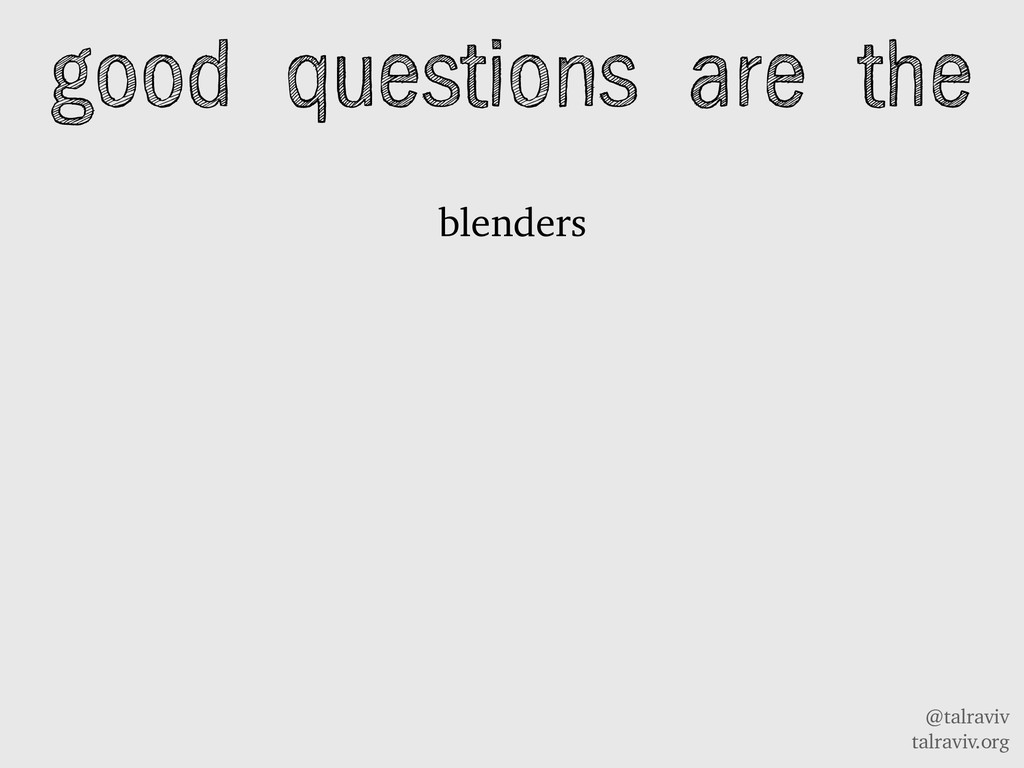 @talraviv talraviv.org blenders good questions ...