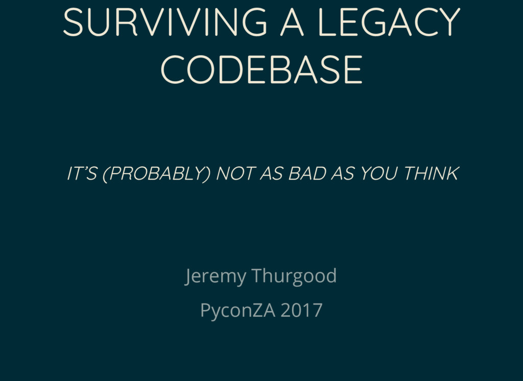 SURVIVING A LEGACY CODEBASE IT'S (PROBABLY) NOT...