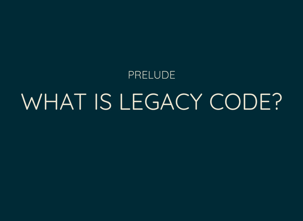 WHAT IS LEGACY CODE? PRELUDE