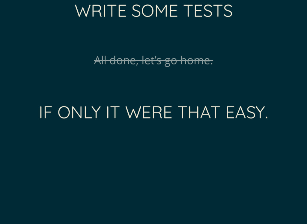 WRITE SOME TESTS All done, let's go home. IF ON...