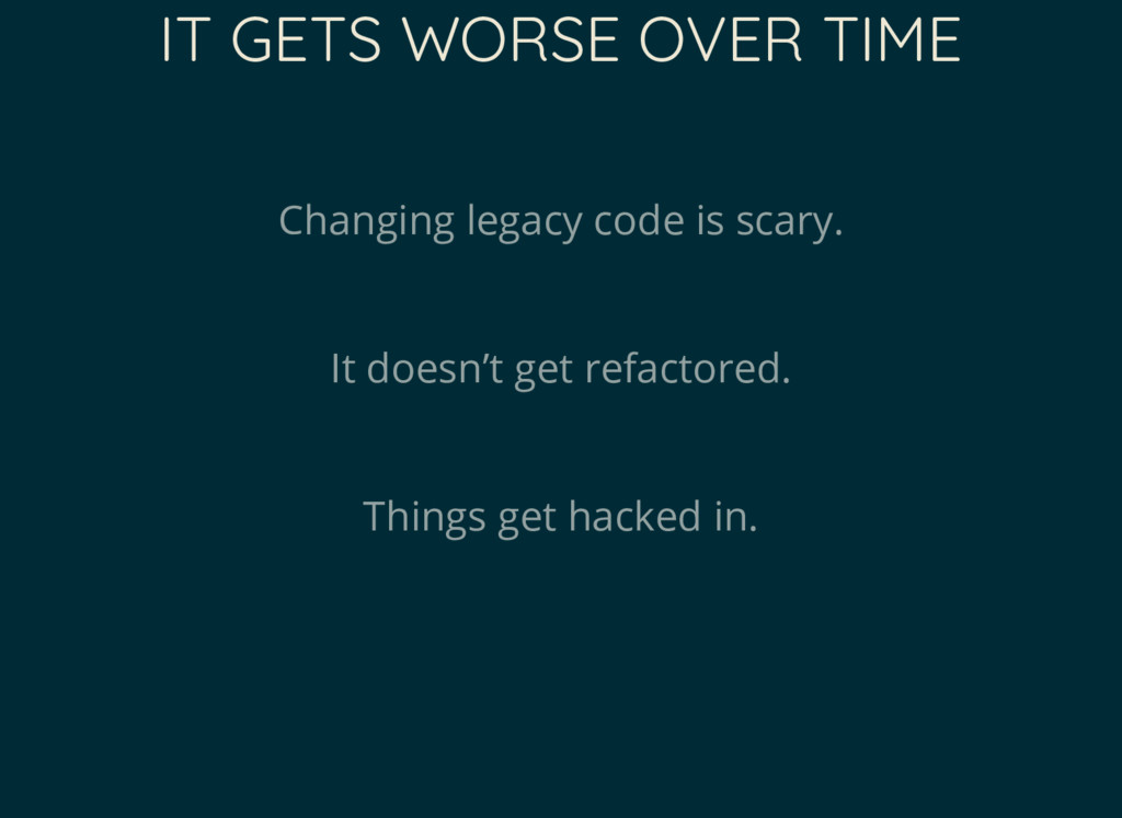 IT GETS WORSE OVER TIME Changing legacy code is...