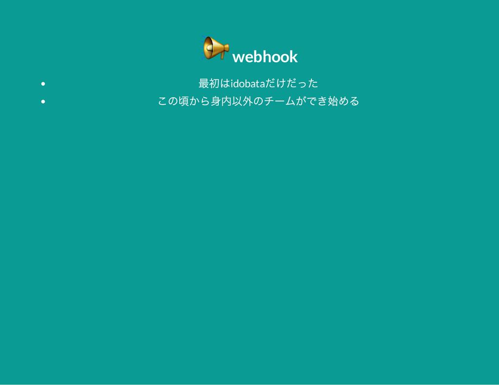 webhook 最初はidobata だけだった この頃から身内以外のチー ムができ始める