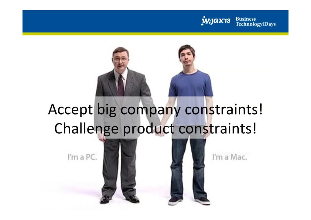 Accept big company constraints!  Ch...