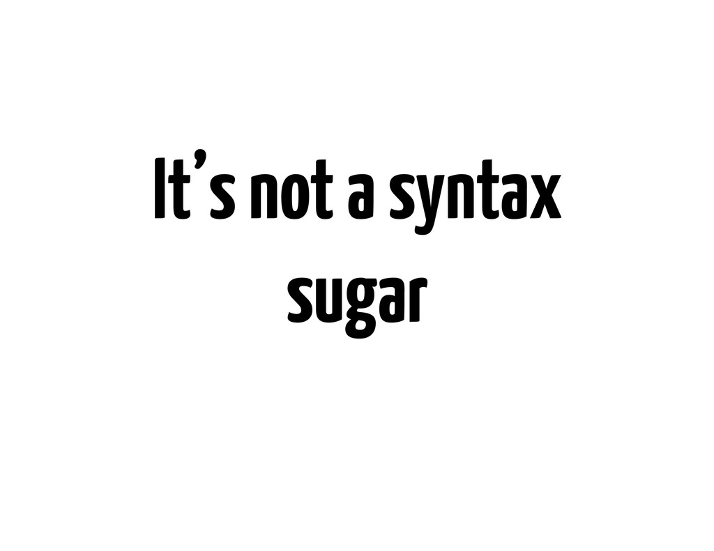 It's not a syntax sugar