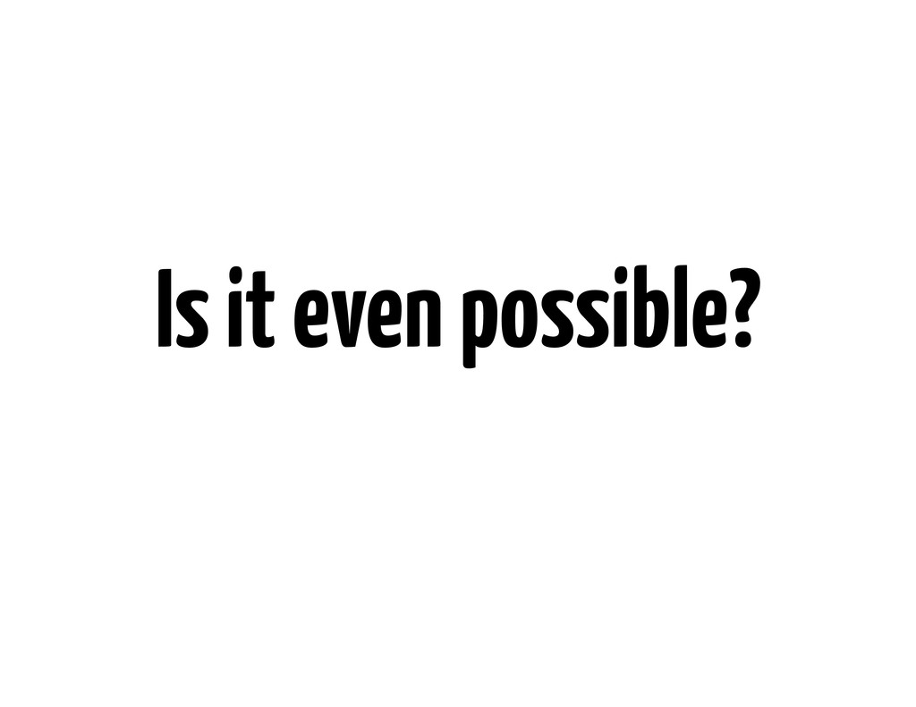 Is it even possible?