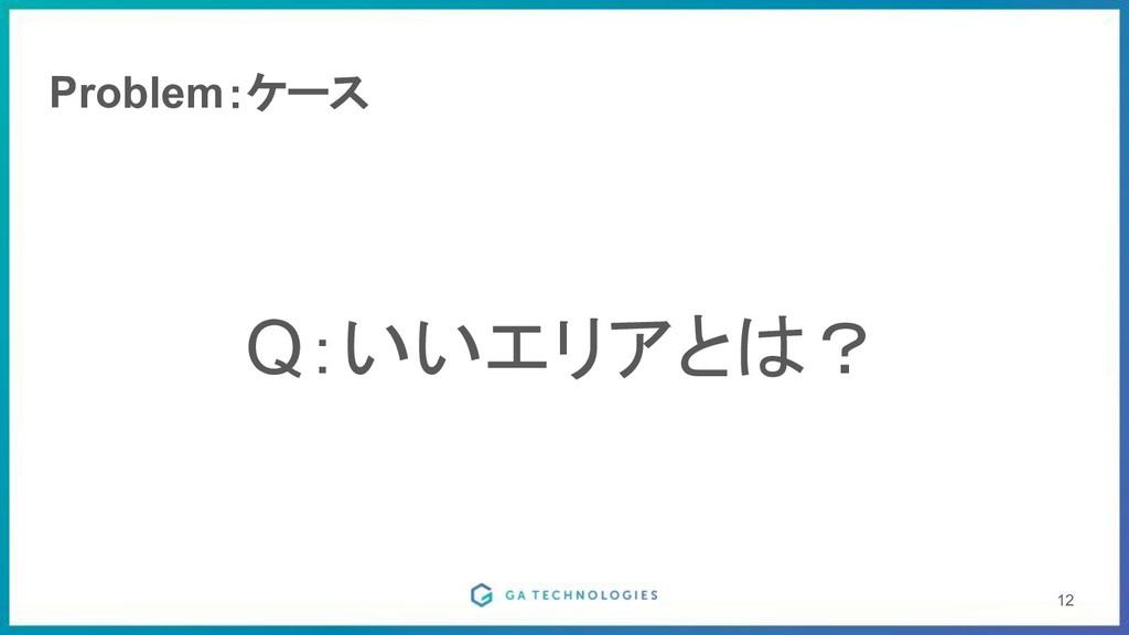 Problem:ケース Q:いいエリアとは? 12