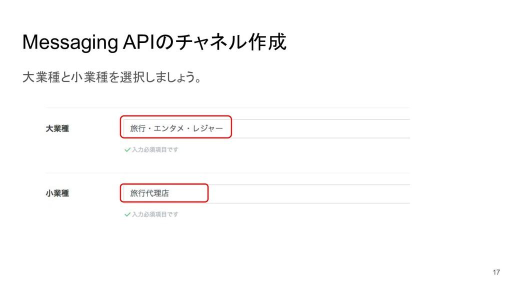 Messaging APIのチャネル作成 大業種と小業種を選択しましょう。 17