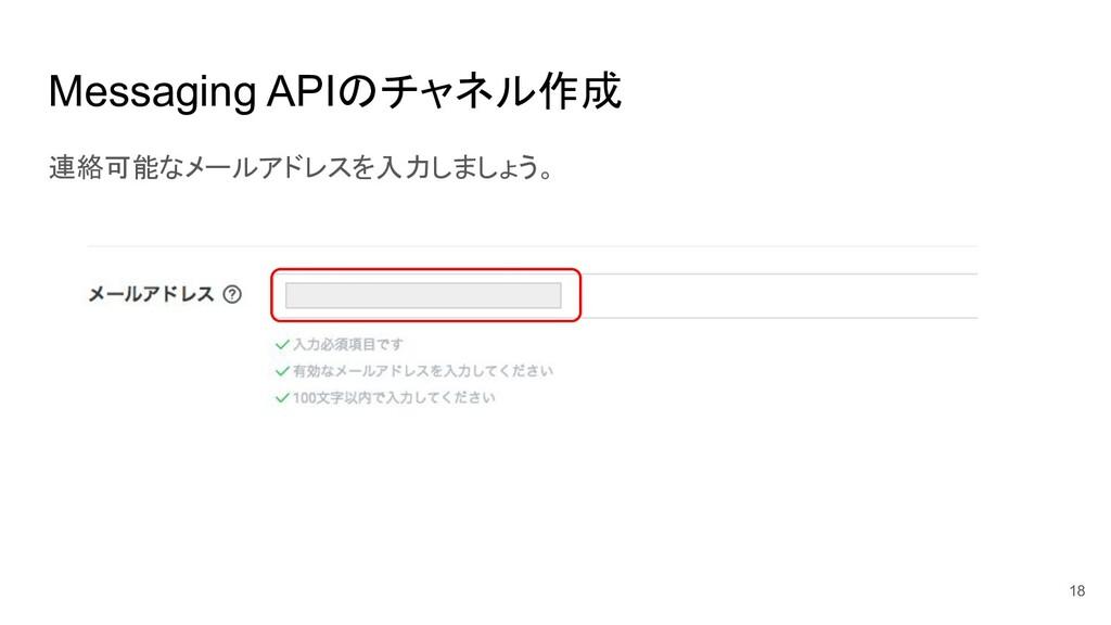 Messaging APIのチャネル作成 連絡可能なメールアドレスを入力しましょう。 18