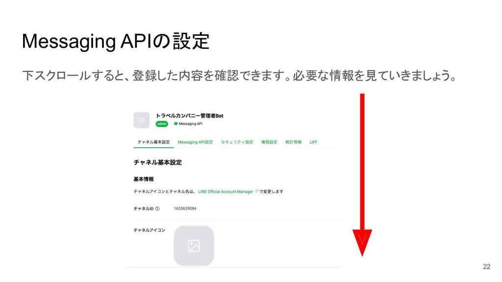Messaging APIの設定 下スクロールすると、登録した内容を確認できます。必要な情報を...