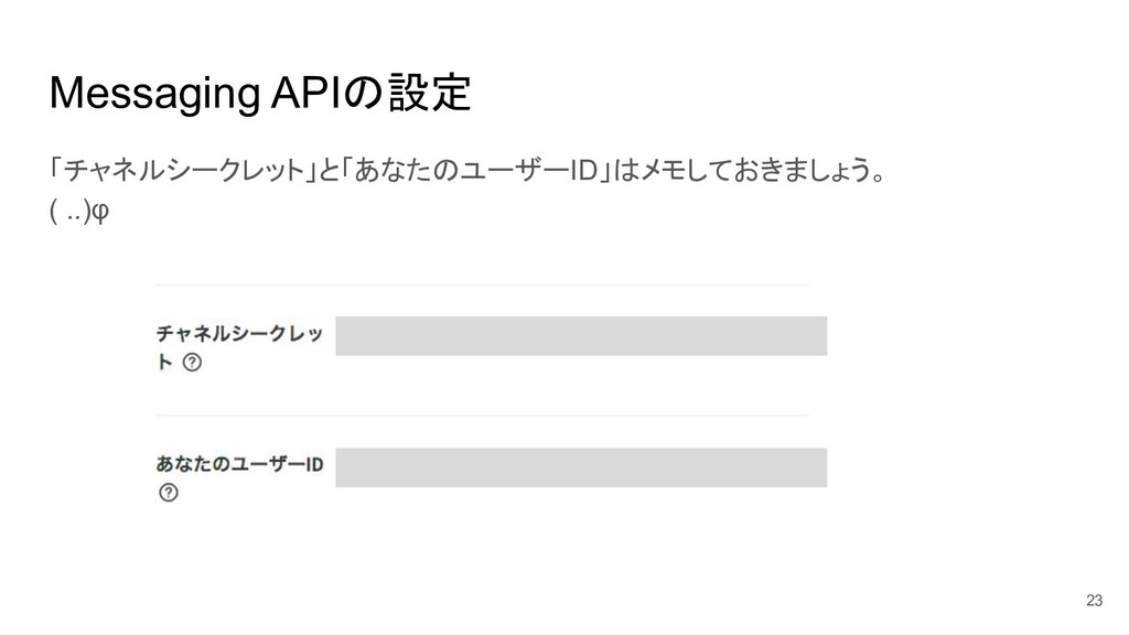 Messaging APIの設定 「チャネルシークレット」と「あなたのユーザーID」はメモして...