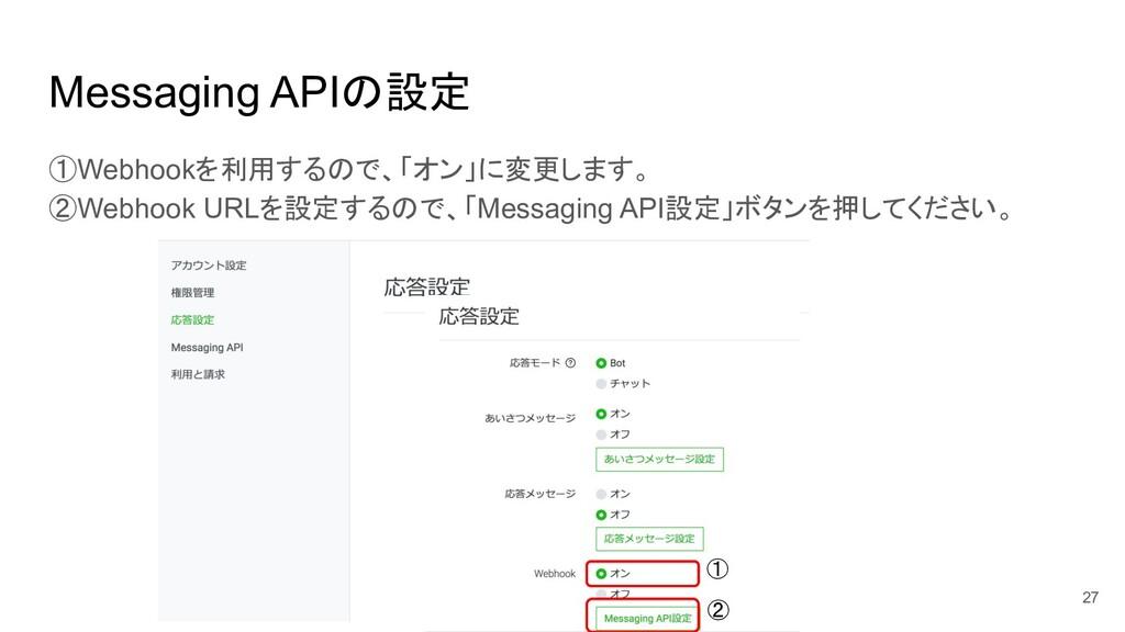 Messaging APIの設定 ①Webhookを利用するので、「オン」に変更します。 ②W...