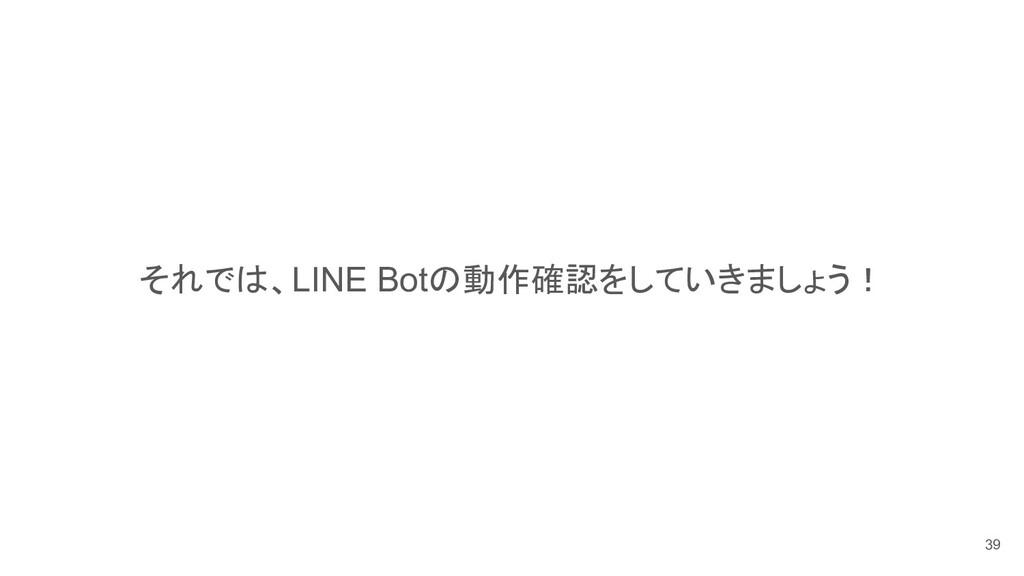 それでは、LINE Botの動作確認をしていきましょう! 39