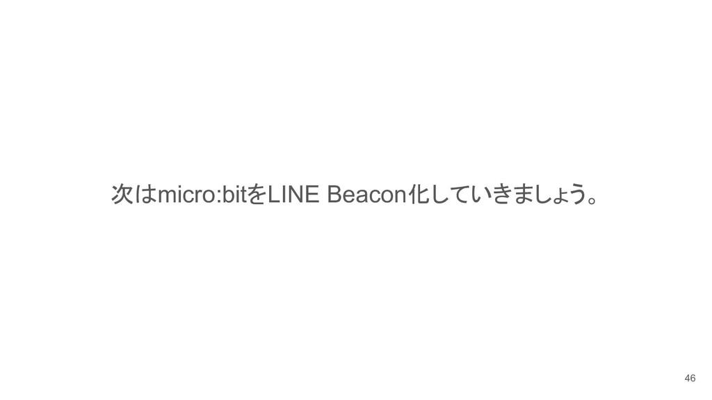 次はmicro:bitをLINE Beacon化していきましょう。 46