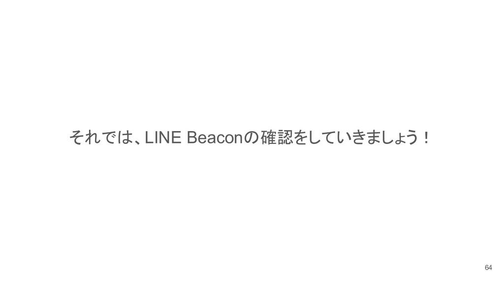 それでは、LINE Beaconの確認をしていきましょう! 64