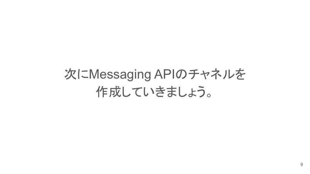 次にMessaging APIのチャネルを 作成していきましょう。 9