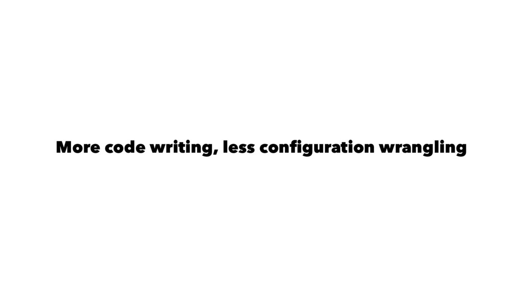 More code writing, less configuration wrangling