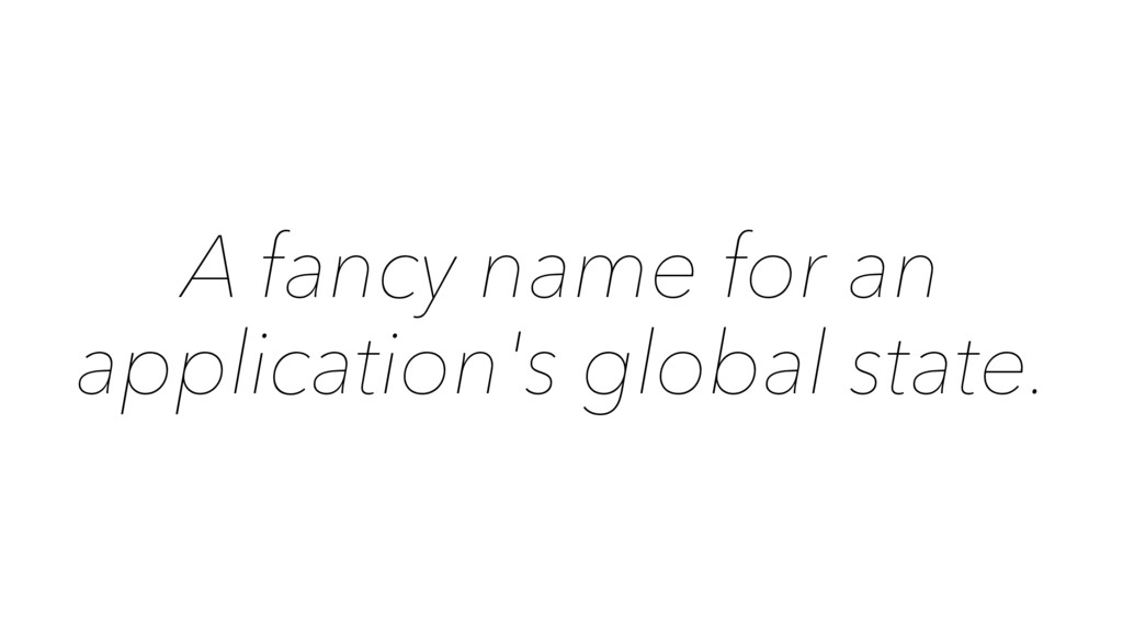A fancy name for an application's global state.