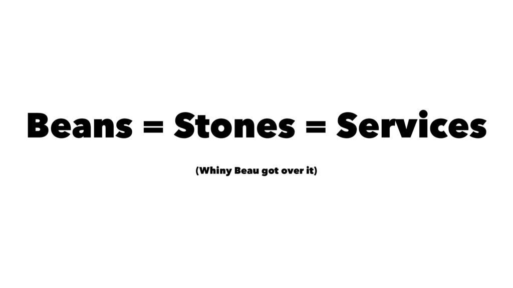 Beans = Stones = Services (Whiny Beau got over ...