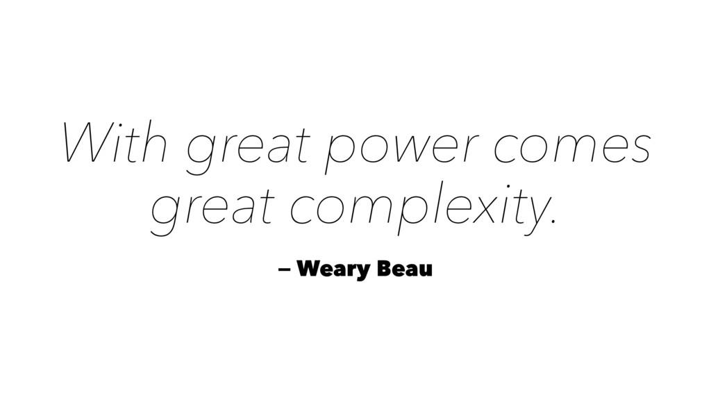 With great power comes great complexity. — Wear...