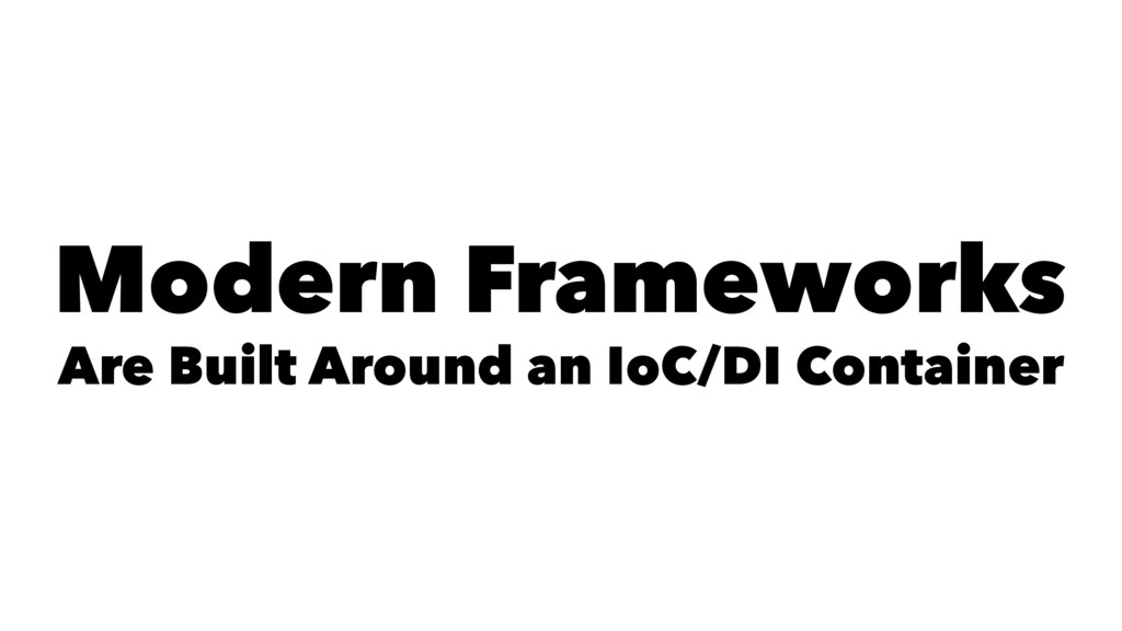 Modern Frameworks Are Built Around an IoC/DI Co...
