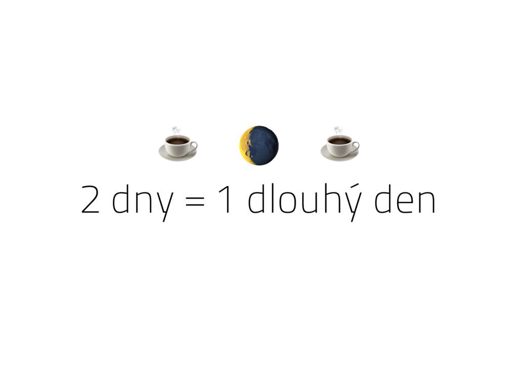 2 dny = 1 dlouhý den ☕  ☕