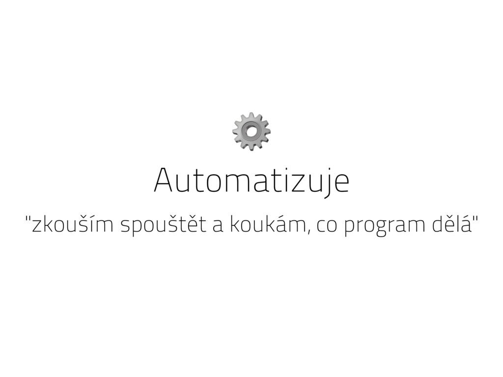 """Automatizuje """"zkouším spouštět a koukám, co pro..."""