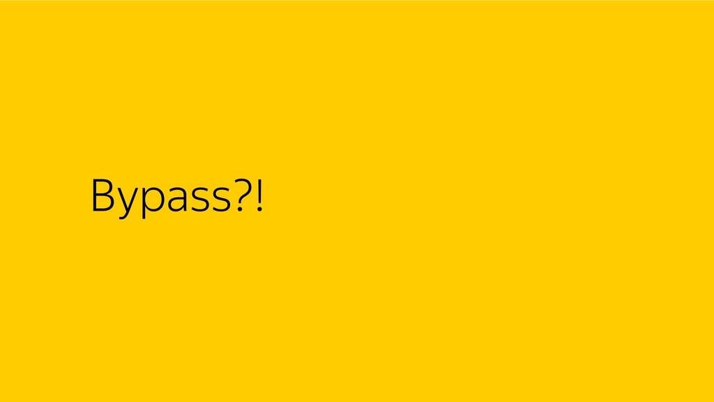 Bypass?!