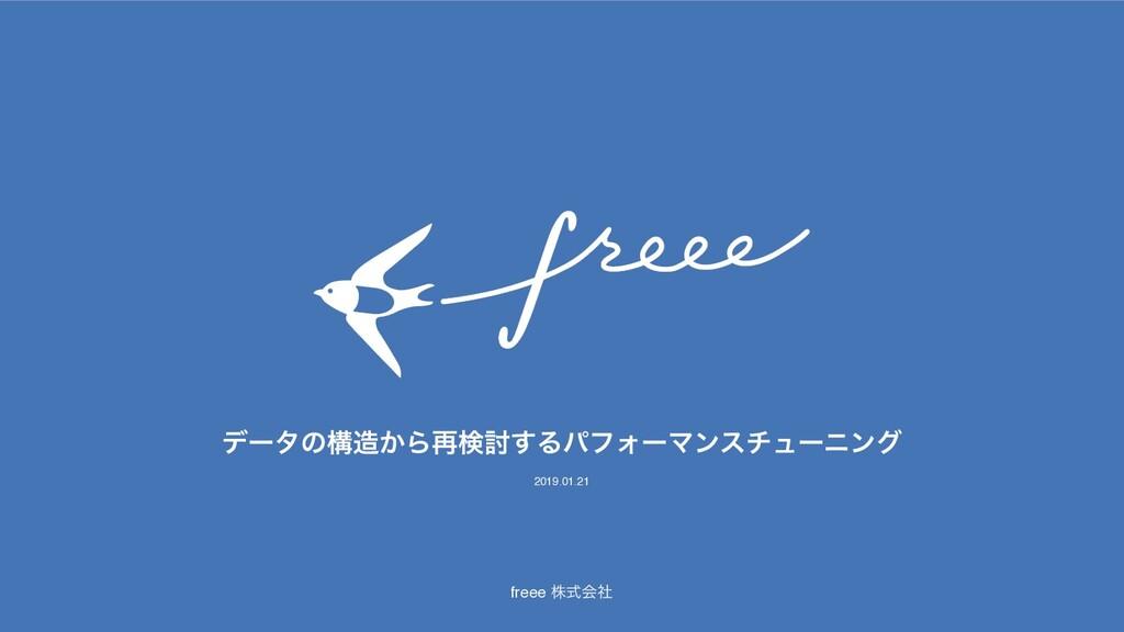freee גࣜձࣾ σʔλͷߏ͔Β࠶ݕ౼͢ΔύϑΥʔϚϯενϡʔχϯά 2019.01.21