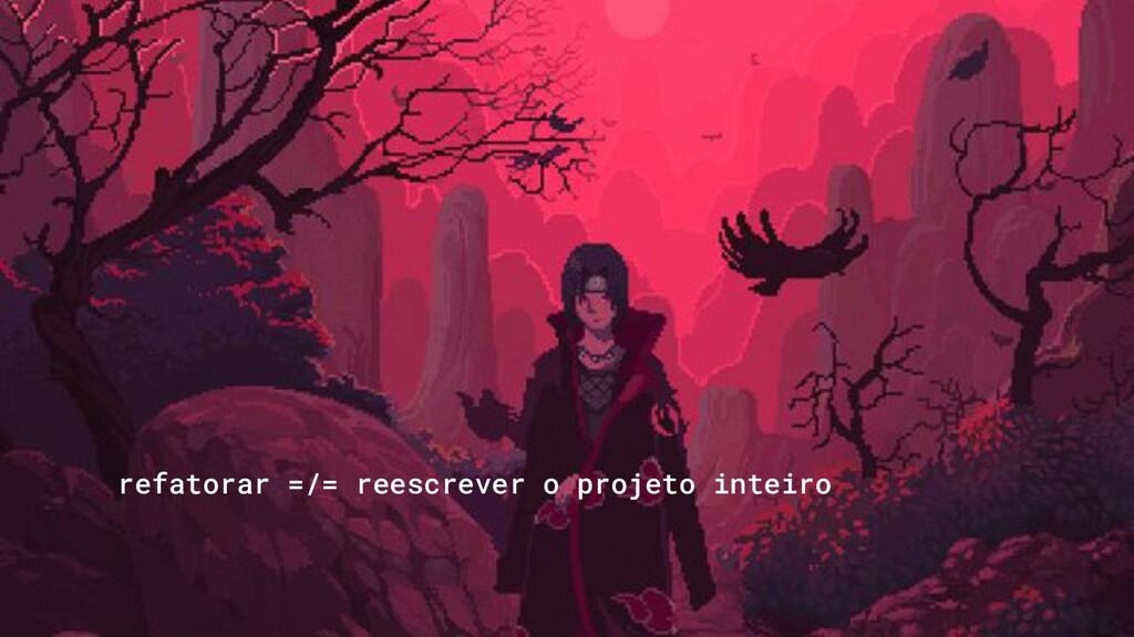refatorar =/= reescrever o projeto inteiro