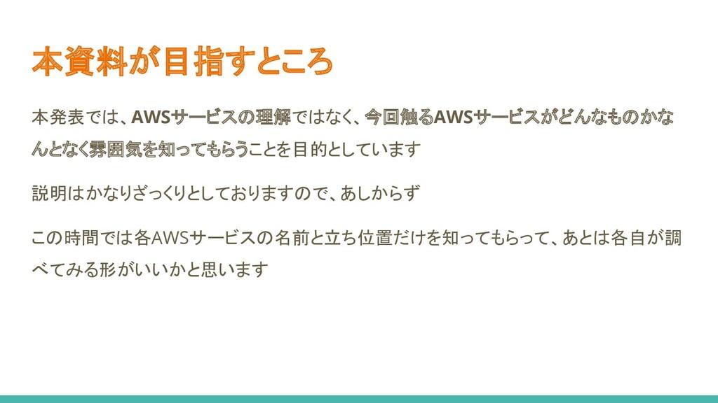 本資料が目指すところ 本発表では、AWSサービスの理解ではなく、今回触るAWSサービスがどんな...