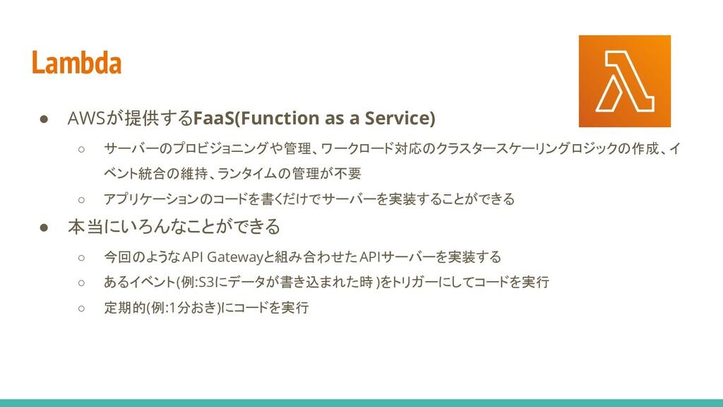 Lambda ● AWSが提供するFaaS(Function as a Service) ○ ...