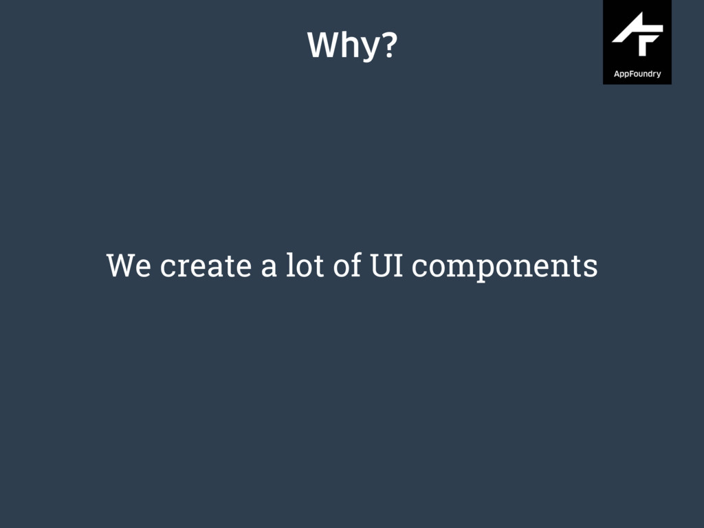 Why? We create a lot of UI components