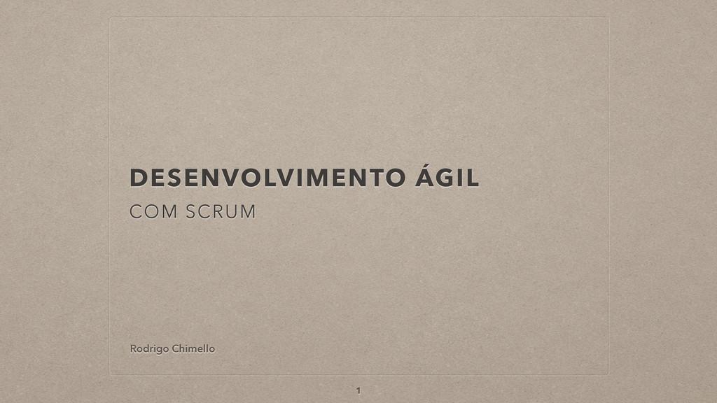 DESENVOLVIMENTO ÁGIL COM SCRUM 1 Rodrigo Chimel...